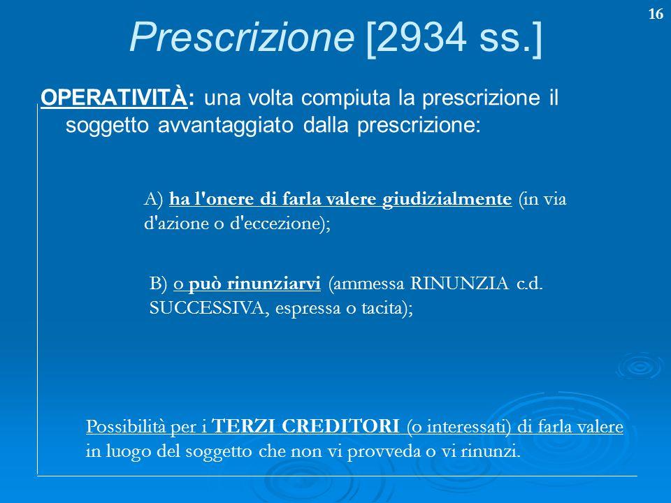 Prescrizione [2934 ss.] OPERATIVITÀ: una volta compiuta la prescrizione il soggetto avvantaggiato dalla prescrizione: